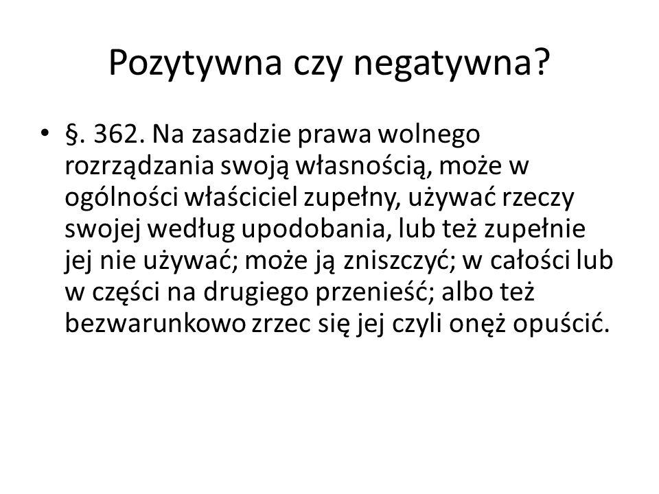 Pozytywna czy negatywna? §. 362. Na zasadzie prawa wolnego rozrządzania swoją własnością, może w ogólności właściciel zupełny, używać rzeczy swojej we