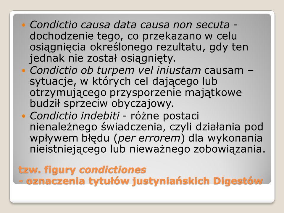 tzw. figury condictiones - oznaczenia tytułów justyniańskich Digestów Condictio causa data causa non secuta - dochodzenie tego, co przekazano w celu o