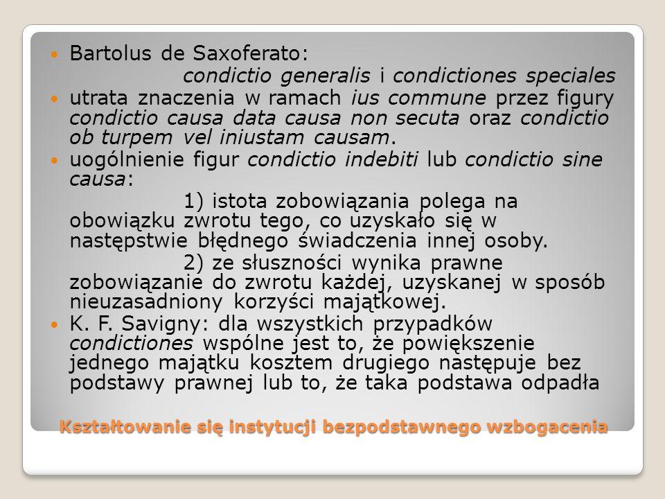 Kształtowanie się instytucji bezpodstawnego wzbogacenia Bartolus de Saxoferato: condictio generalis i condictiones speciales utrata znaczenia w ramach ius commune przez figury condictio causa data causa non secuta oraz condictio ob turpem vel iniustam causam.