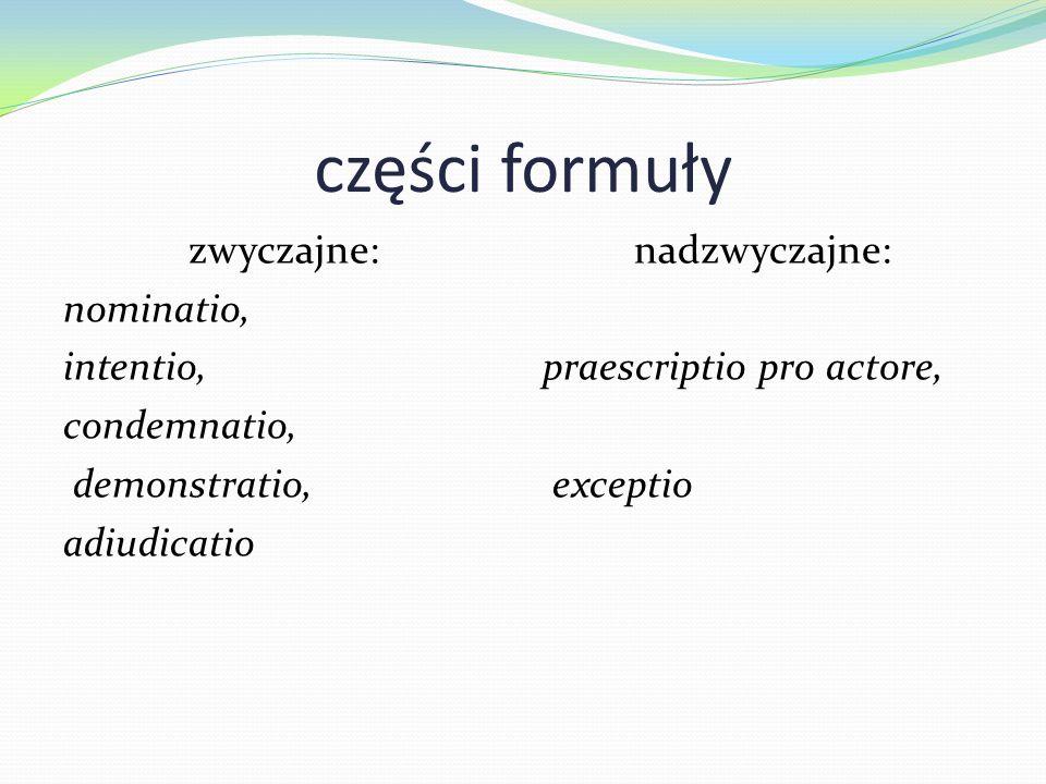 części formuły zwyczajne: nominatio, intentio, condemnatio, demonstratio, adiudicatio nadzwyczajne: praescriptio pro actore, exceptio