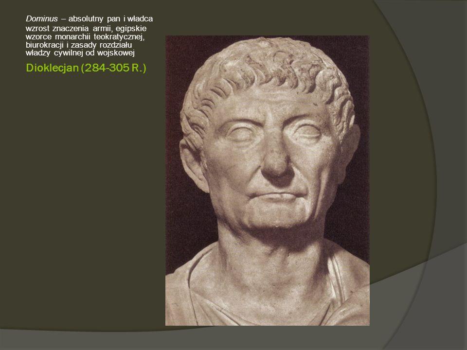 Dioklecjan (284-305 R.) Dominus – absolutny pan i władca wzrost znaczenia armii, egipskie wzorce monarchii teokratycznej, biurokracji i zasady rozdziału władzy cywilnej od wojskowej