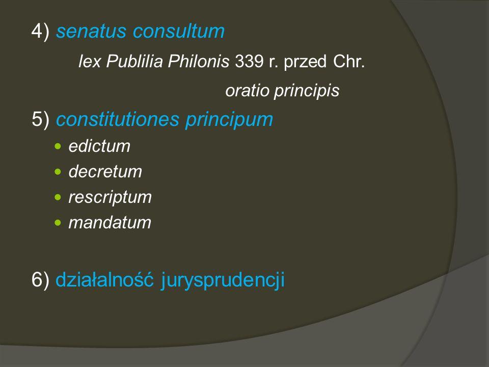 4) senatus consultum lex Publilia Philonis 339 r. przed Chr. oratio principis 5) constitutiones principum edictum decretum rescriptum mandatum 6) dzia