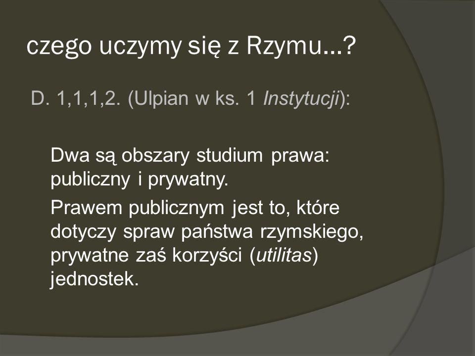 czego uczymy się z Rzymu…? D. 1,1,1,2. (Ulpian w ks. 1 Instytucji): Dwa są obszary studium prawa: publiczny i prywatny. Prawem publicznym jest to, któ