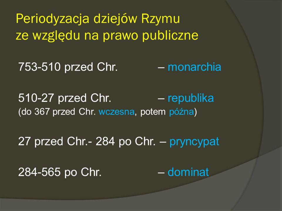 Periodyzacja dziejów Rzymu ze względu na prawo publiczne 753-510 przed Chr. – monarchia 510-27 przed Chr. – republika (do 367 przed Chr. wczesna, pote
