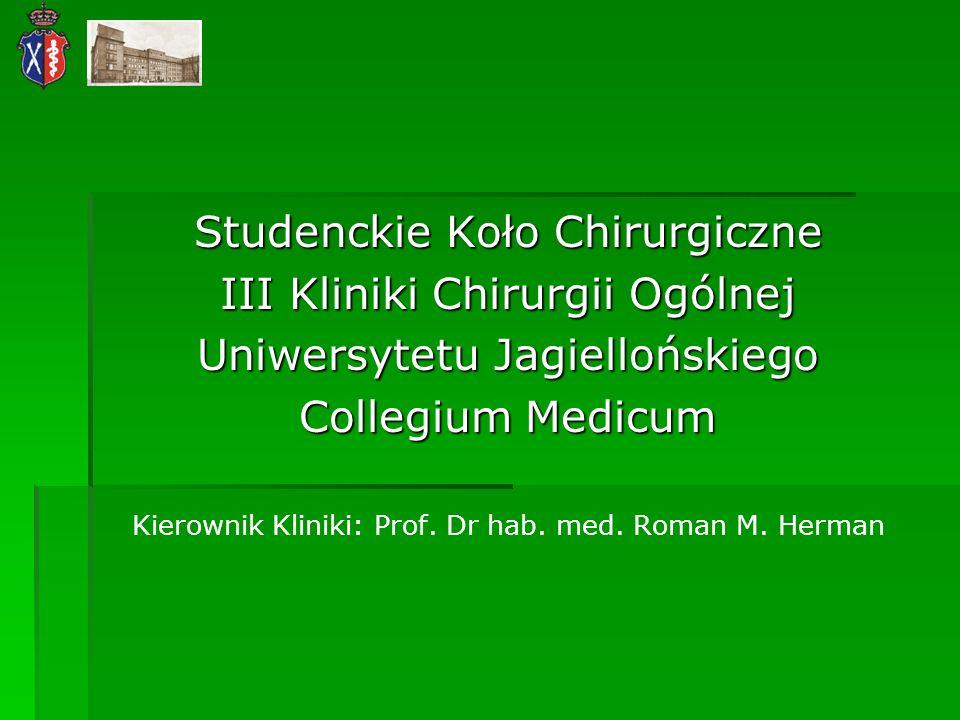 Studenckie Koło Chirurgiczne III Kliniki Chirurgii Ogólnej Uniwersytetu Jagiellońskiego Collegium Medicum Kierownik Kliniki: Prof. Dr hab. med. Roman