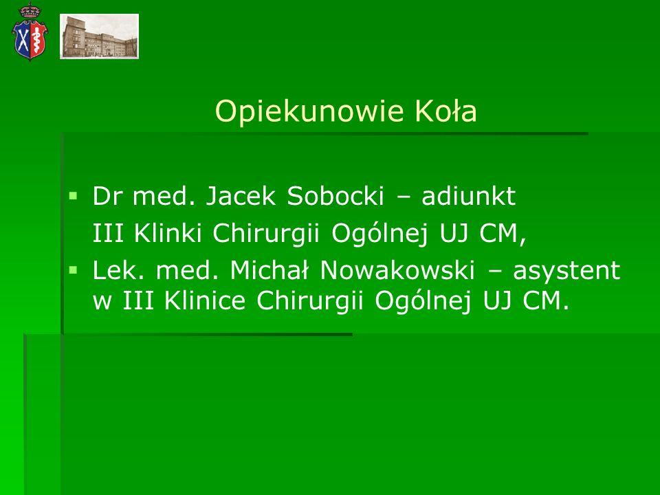 Opiekunowie Koła Dr med. Jacek Sobocki – adiunkt III Klinki Chirurgii Ogólnej UJ CM, Lek. med. Michał Nowakowski – asystent w III Klinice Chirurgii Og
