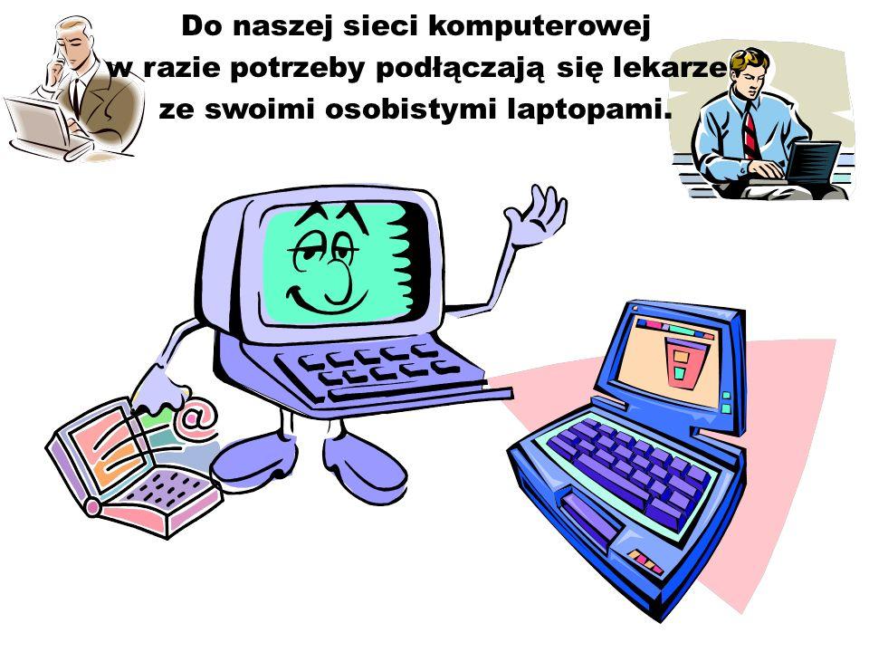 Do naszej sieci komputerowej w razie potrzeby podłączają się lekarze ze swoimi osobistymi laptopami.