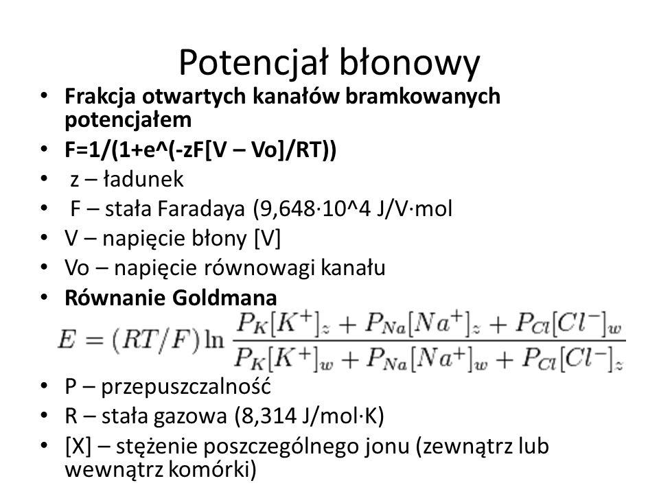 Potencjał błonowy Frakcja otwartych kanałów bramkowanych potencjałem F=1/(1+e^(-zF[V – Vo]/RT)) z – ładunek F – stała Faradaya (9,64810^4 J/Vmol V – napięcie błony [V] Vo – napięcie równowagi kanału Równanie Goldmana P – przepuszczalność R – stała gazowa (8,314 J/molK) [X] – stężenie poszczególnego jonu (zewnątrz lub wewnątrz komórki)