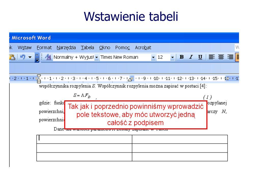 Wstawienie tabeli Tak jak i poprzednio powinniśmy wprowadzić pole tekstowe, aby móc utworzyć jedną całość z podpisem