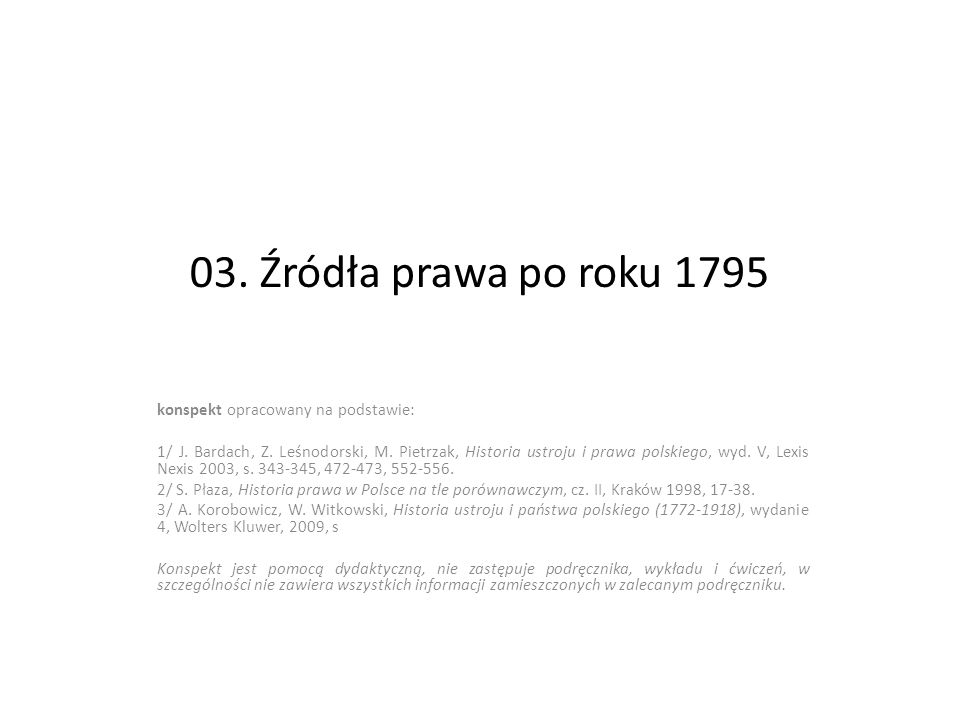 03. Źródła prawa po roku 1795 konspekt opracowany na podstawie: 1/ J. Bardach, Z. Leśnodorski, M. Pietrzak, Historia ustroju i prawa polskiego, wyd. V