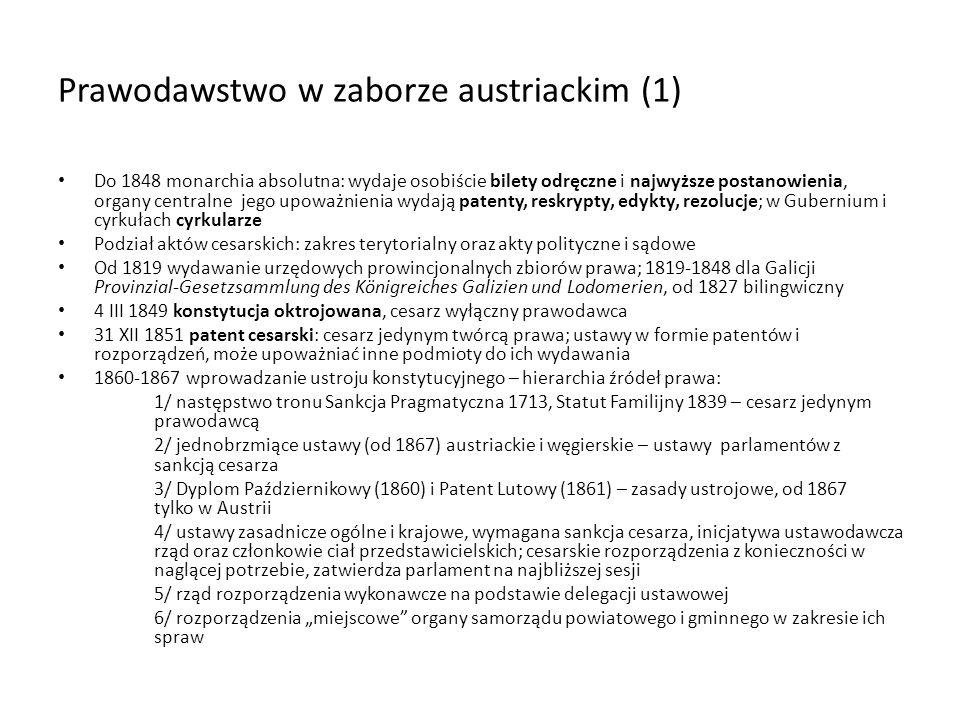 Prawodawstwo w zaborze austriackim (1) Do 1848 monarchia absolutna: wydaje osobiście bilety odręczne i najwyższe postanowienia, organy centralne jego