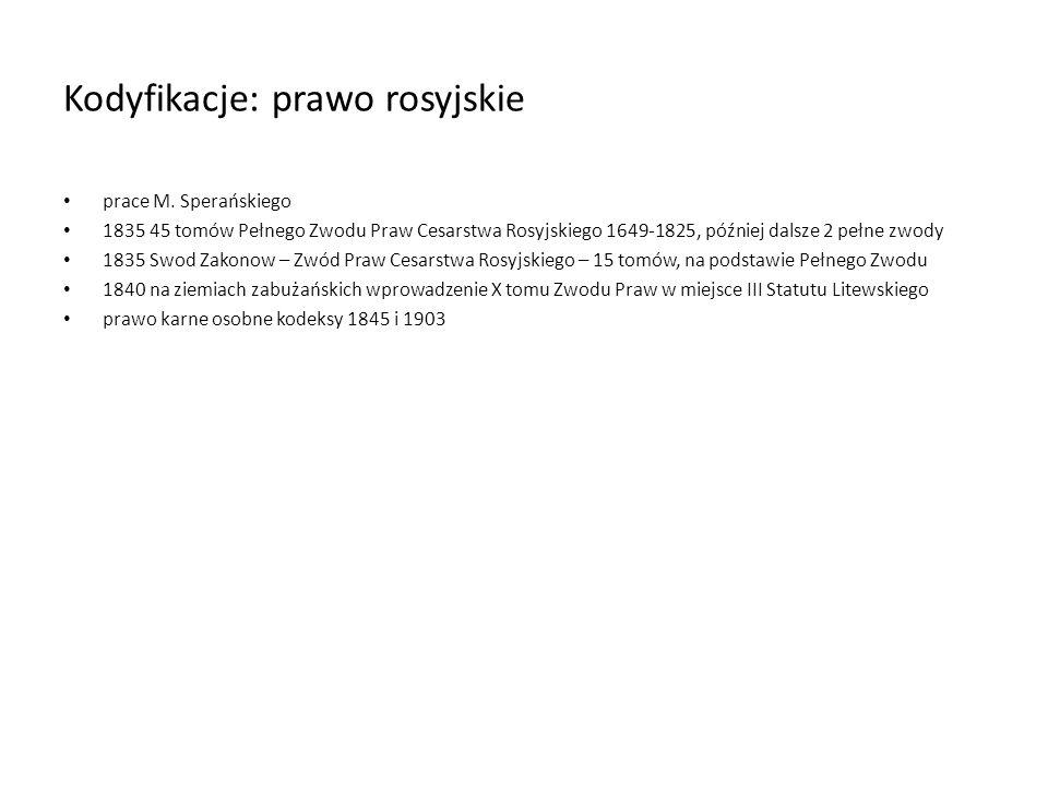 Kodyfikacje: prawo rosyjskie prace M. Sperańskiego 1835 45 tomów Pełnego Zwodu Praw Cesarstwa Rosyjskiego 1649-1825, później dalsze 2 pełne zwody 1835