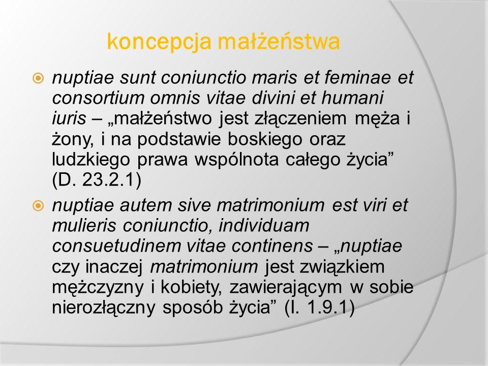 koncepcja małżeństwa nuptiae sunt coniunctio maris et feminae et consortium omnis vitae divini et humani iuris – małżeństwo jest złączeniem męża i żony, i na podstawie boskiego oraz ludzkiego prawa wspólnota całego życia (D.