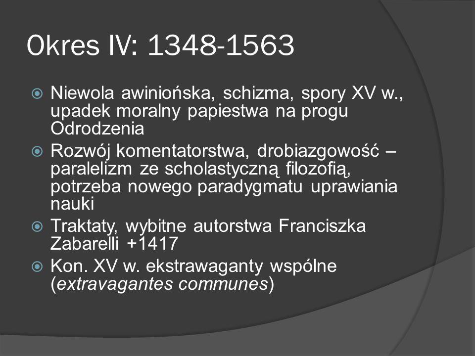 Okres IV: 1348-1563 Niewola awiniońska, schizma, spory XV w., upadek moralny papiestwa na progu Odrodzenia Rozwój komentatorstwa, drobiazgowość – paralelizm ze scholastyczną filozofią, potrzeba nowego paradygmatu uprawiania nauki Traktaty, wybitne autorstwa Franciszka Zabarelli +1417 Kon.