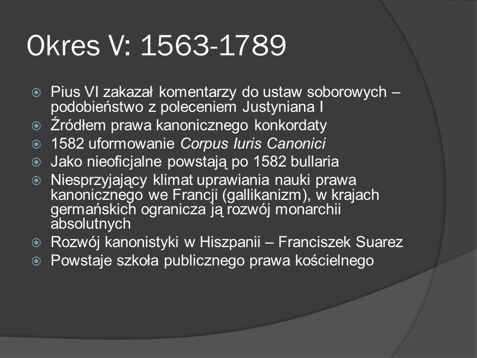 Okres V: 1563-1789 Pius VI zakazał komentarzy do ustaw soborowych – podobieństwo z poleceniem Justyniana I Źródłem prawa kanonicznego konkordaty 1582 uformowanie Corpus Iuris Canonici Jako nieoficjalne powstają po 1582 bullaria Niesprzyjający klimat uprawiania nauki prawa kanonicznego we Francji (gallikanizm), w krajach germańskich ogranicza ją rozwój monarchii absolutnych Rozwój kanonistyki w Hiszpanii – Franciszek Suarez Powstaje szkoła publicznego prawa kościelnego