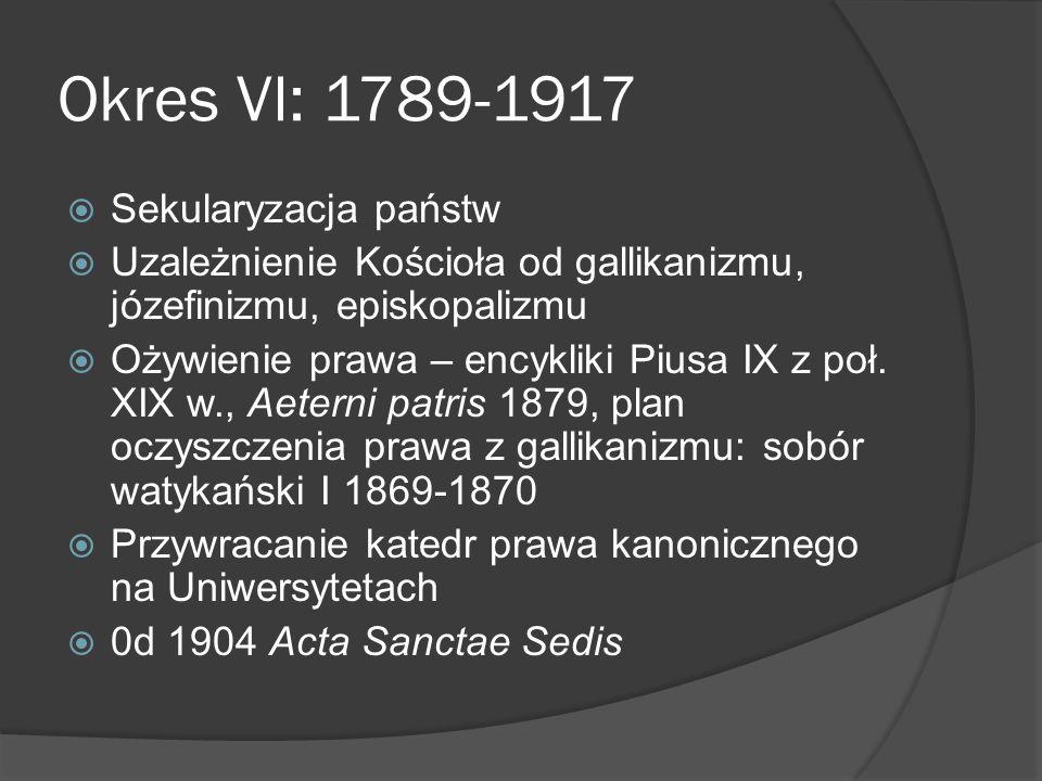 Okres VI: 1789-1917 Sekularyzacja państw Uzależnienie Kościoła od gallikanizmu, józefinizmu, episkopalizmu Ożywienie prawa – encykliki Piusa IX z poł.
