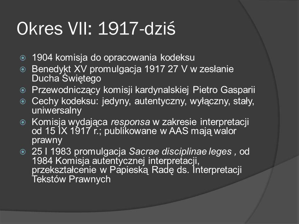 Okres VII: 1917-dziś 1904 komisja do opracowania kodeksu Benedykt XV promulgacja 1917 27 V w zesłanie Ducha Świętego Przewodniczący komisji kardynalskiej Pietro Gasparii Cechy kodeksu: jedyny, autentyczny, wyłączny, stały, uniwersalny Komisja wydająca responsa w zakresie interpretacji od 15 IX 1917 r.; publikowane w AAS mają walor prawny 25 I 1983 promulgacja Sacrae disciplinae leges, od 1984 Komisja autentycznej interpretacji, przekształcenie w Papieską Radę ds.