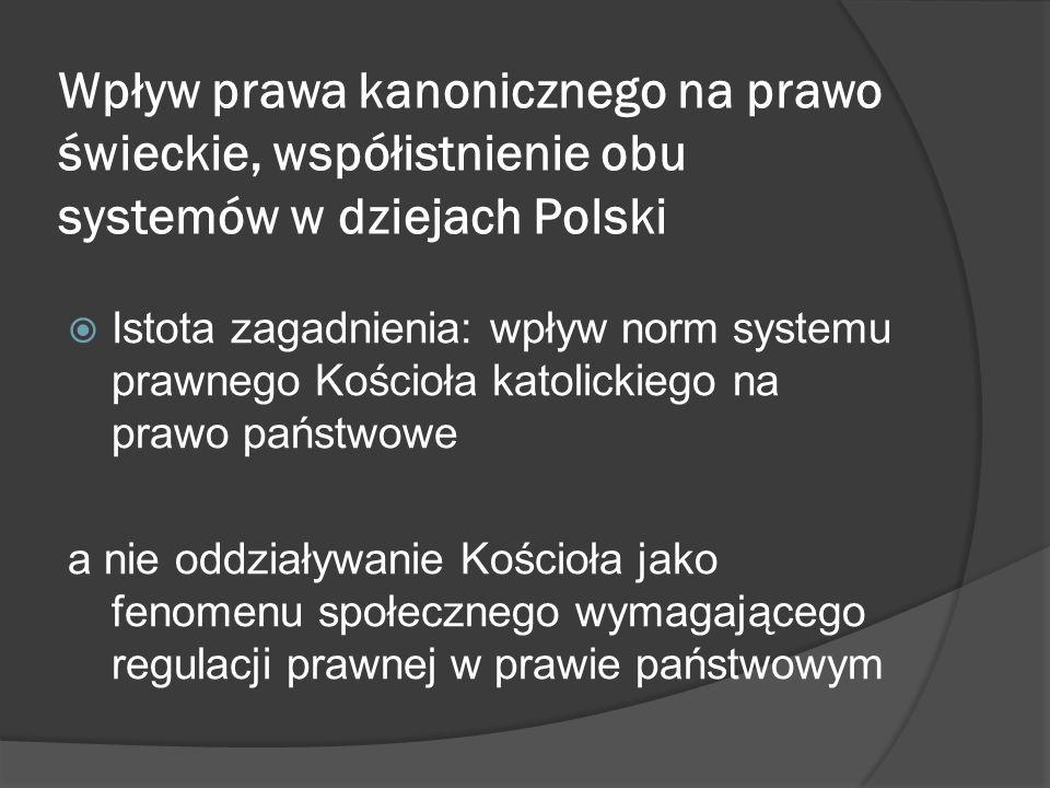 Wpływ prawa kanonicznego na prawo świeckie, współistnienie obu systemów w dziejach Polski Istota zagadnienia: wpływ norm systemu prawnego Kościoła katolickiego na prawo państwowe a nie oddziaływanie Kościoła jako fenomenu społecznego wymagającego regulacji prawnej w prawie państwowym