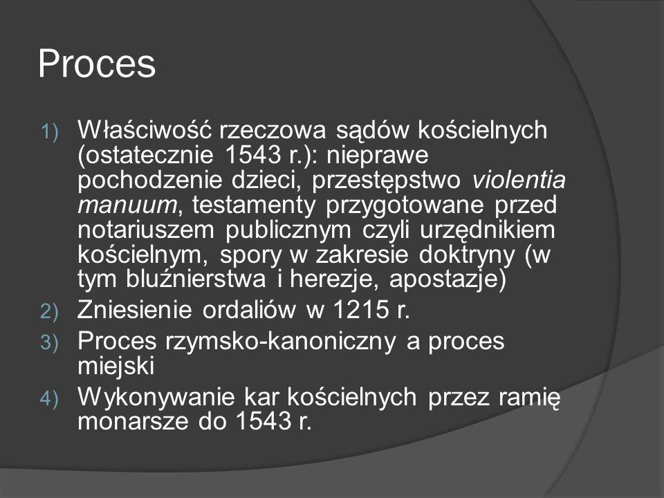 Proces 1) Właściwość rzeczowa sądów kościelnych (ostatecznie 1543 r.): nieprawe pochodzenie dzieci, przestępstwo violentia manuum, testamenty przygotowane przed notariuszem publicznym czyli urzędnikiem kościelnym, spory w zakresie doktryny (w tym bluźnierstwa i herezje, apostazje) 2) Zniesienie ordaliów w 1215 r.