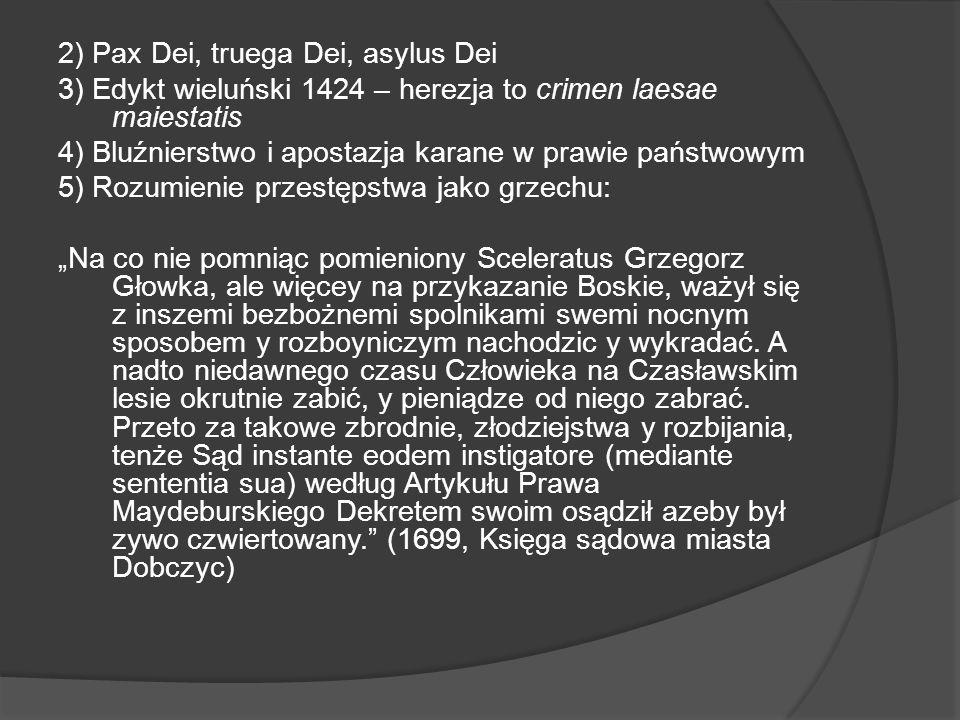 2) Pax Dei, truega Dei, asylus Dei 3) Edykt wieluński 1424 – herezja to crimen laesae maiestatis 4) Bluźnierstwo i apostazja karane w prawie państwowym 5) Rozumienie przestępstwa jako grzechu: Na co nie pomniąc pomieniony Sceleratus Grzegorz Głowka, ale więcey na przykazanie Boskie, ważył się z inszemi bezbożnemi spolnikami swemi nocnym sposobem y rozboyniczym nachodzic y wykradać.