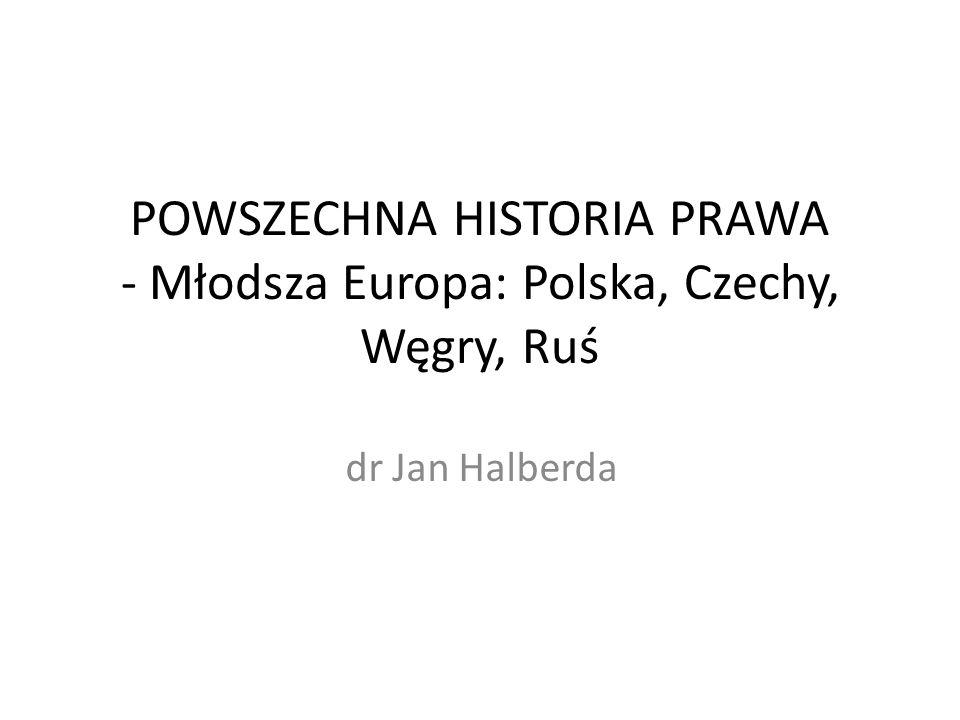POWSZECHNA HISTORIA PRAWA - Młodsza Europa: Polska, Czechy, Węgry, Ruś dr Jan Halberda
