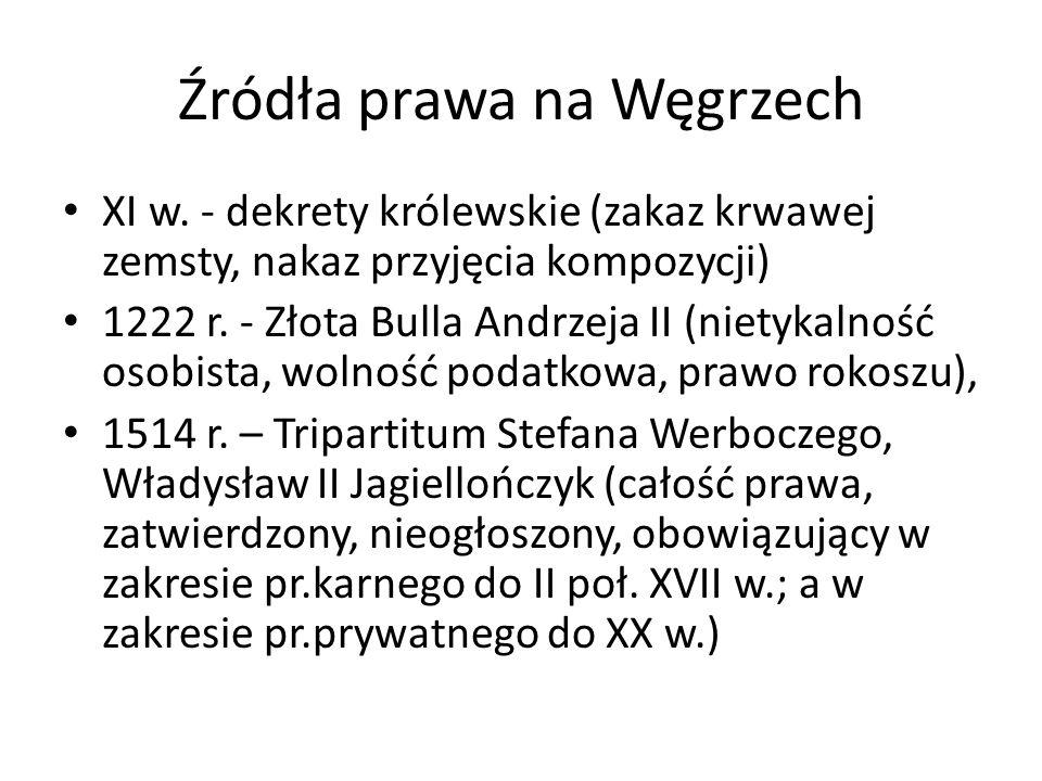 Źródła prawa na Węgrzech XI w. - dekrety królewskie (zakaz krwawej zemsty, nakaz przyjęcia kompozycji) 1222 r. - Złota Bulla Andrzeja II (nietykalność