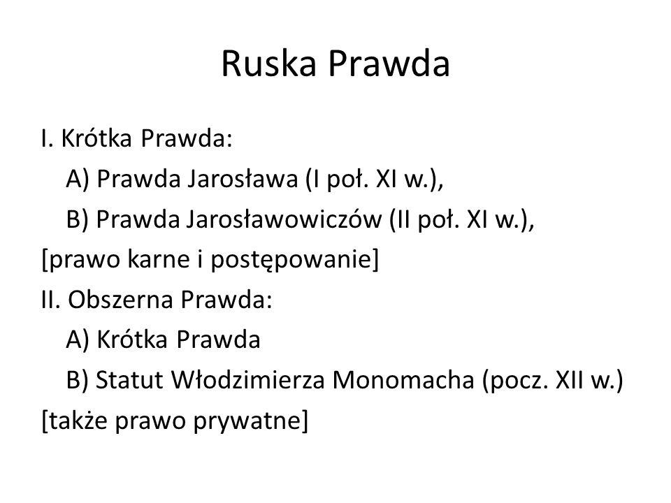 Ruska Prawda I. Krótka Prawda: A) Prawda Jarosława (I poł. XI w.), B) Prawda Jarosławowiczów (II poł. XI w.), [prawo karne i postępowanie] II. Obszern