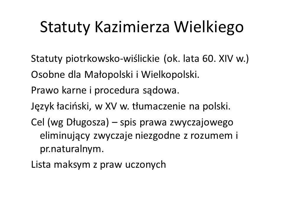Statuty Kazimierza Wielkiego Statuty piotrkowsko-wiślickie (ok. lata 60. XIV w.) Osobne dla Małopolski i Wielkopolski. Prawo karne i procedura sądowa.