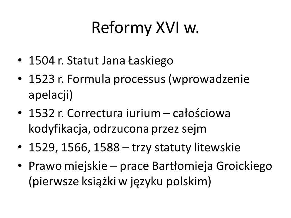 Reformy XVI w. 1504 r. Statut Jana Łaskiego 1523 r. Formula processus (wprowadzenie apelacji) 1532 r. Correctura iurium – całościowa kodyfikacja, odrz