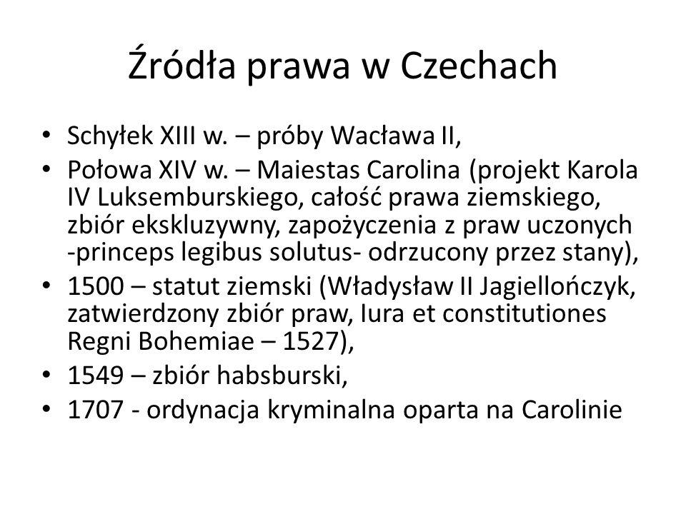 Źródła prawa w Czechach Schyłek XIII w. – próby Wacława II, Połowa XIV w. – Maiestas Carolina (projekt Karola IV Luksemburskiego, całość prawa ziemski
