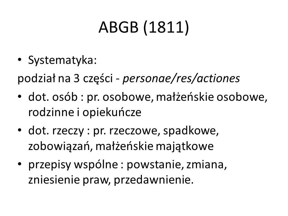 ABGB (1811) Systematyka: podział na 3 części - personae/res/actiones dot. osób : pr. osobowe, małżeńskie osobowe, rodzinne i opiekuńcze dot. rzeczy :