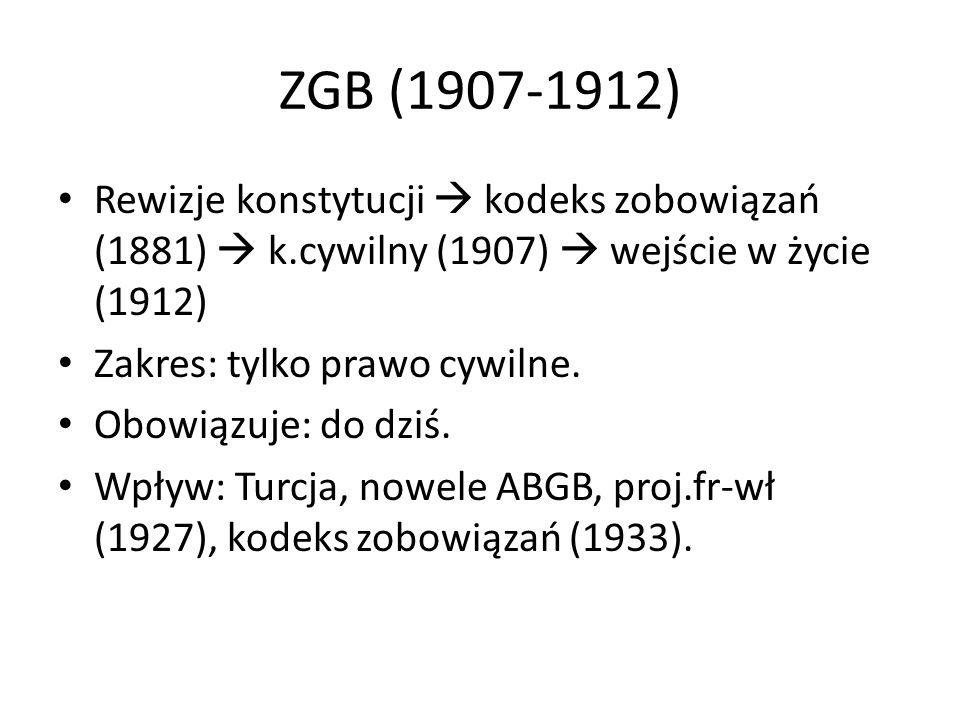 ZGB (1907-1912) Rewizje konstytucji kodeks zobowiązań (1881) k.cywilny (1907) wejście w życie (1912) Zakres: tylko prawo cywilne. Obowiązuje: do dziś.