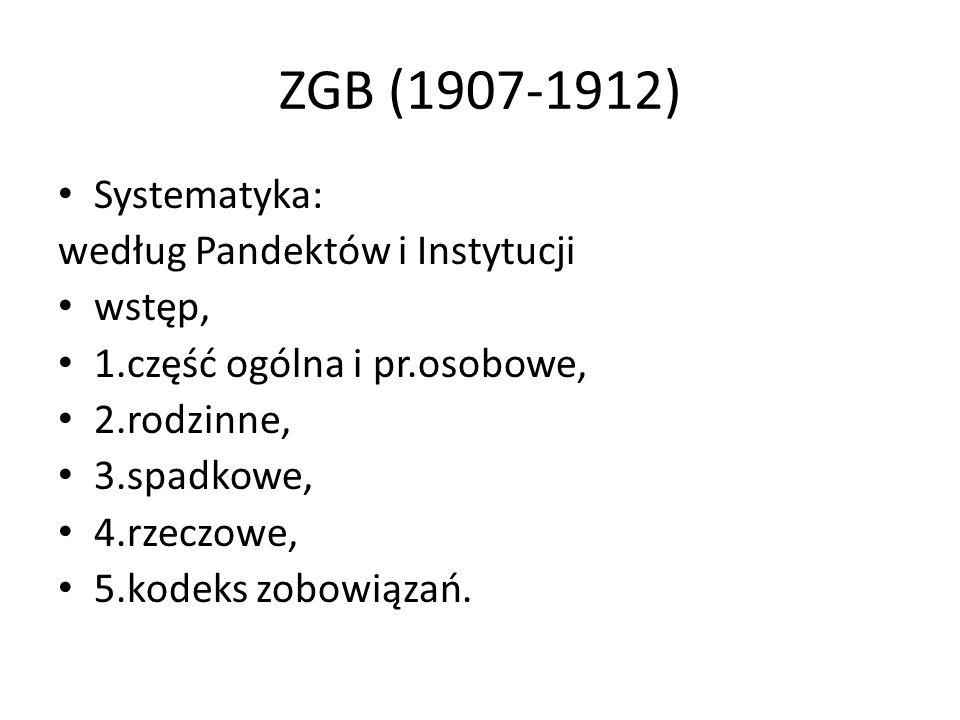 ZGB (1907-1912) Systematyka: według Pandektów i Instytucji wstęp, 1.część ogólna i pr.osobowe, 2.rodzinne, 3.spadkowe, 4.rzeczowe, 5.kodeks zobowiązań