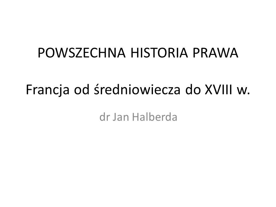 POWSZECHNA HISTORIA PRAWA Francja od średniowiecza do XVIII w. dr Jan Halberda