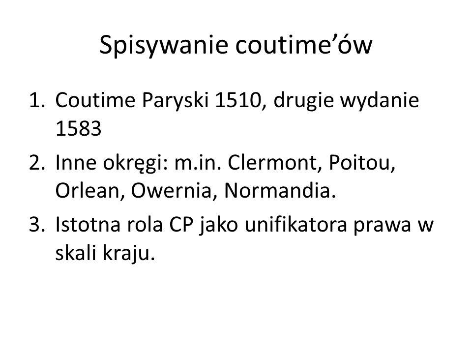 Spisywanie coutimeów 1.Coutime Paryski 1510, drugie wydanie 1583 2.Inne okręgi: m.in. Clermont, Poitou, Orlean, Owernia, Normandia. 3.Istotna rola CP