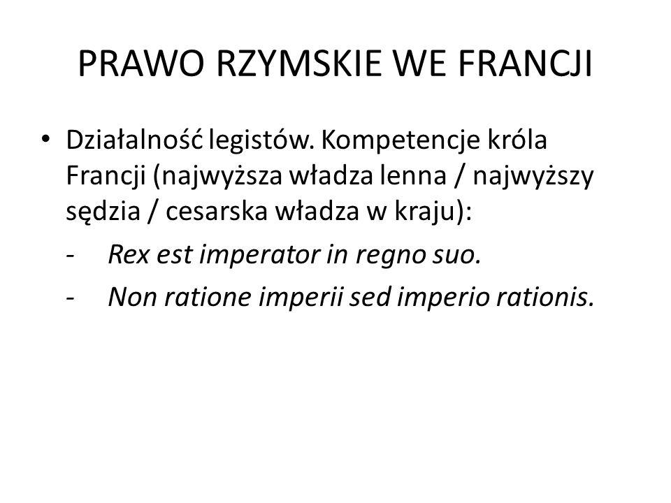 PRAWO RZYMSKIE WE FRANCJI Działalność legistów. Kompetencje króla Francji (najwyższa władza lenna / najwyższy sędzia / cesarska władza w kraju): -Rex