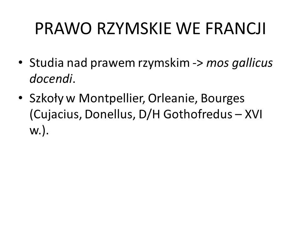 PRAWO RZYMSKIE WE FRANCJI Studia nad prawem rzymskim -> mos gallicus docendi. Szkoły w Montpellier, Orleanie, Bourges (Cujacius, Donellus, D/H Gothofr