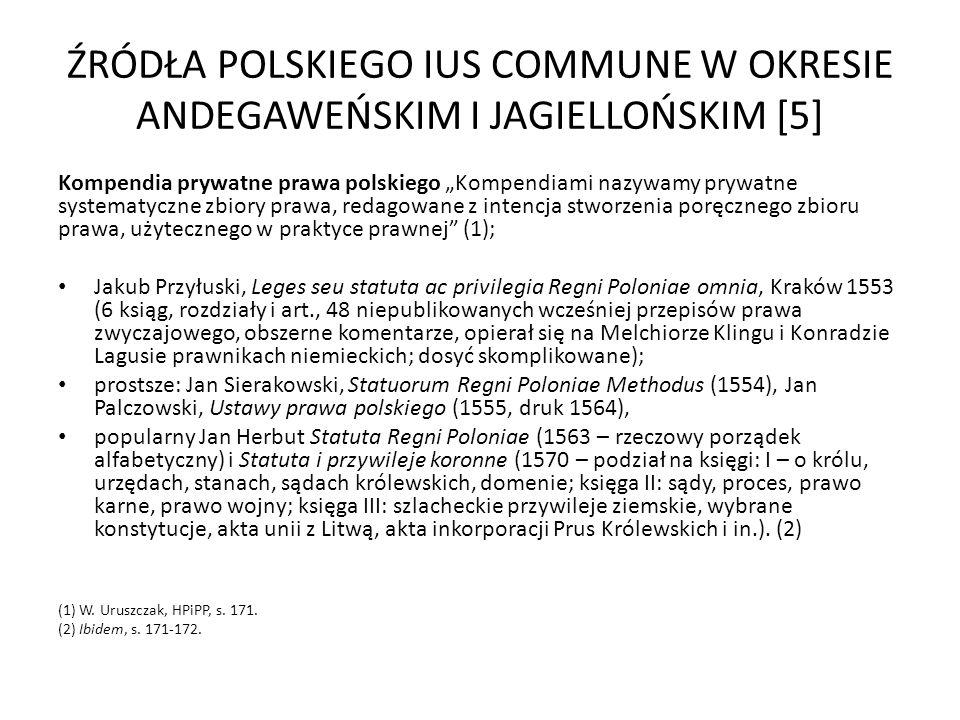 ŹRÓDŁA POLSKIEGO IUS COMMUNE W OKRESIE ANDEGAWEŃSKIM I JAGIELLOŃSKIM [5] Kompendia prywatne prawa polskiego Kompendiami nazywamy prywatne systematyczn