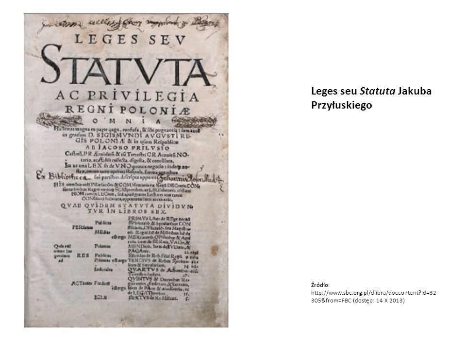 Leges seu Statuta Jakuba Przyłuskiego Źródło: http://www.sbc.org.pl/dlibra/doccontent?id=32 305&from=FBC (dostęp: 14 X 2013)