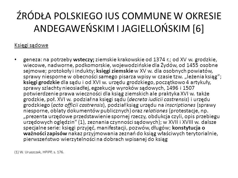 ŹRÓDŁA POLSKIEGO IUS COMMUNE W OKRESIE ANDEGAWEŃSKIM I JAGIELLOŃSKIM [6] Księgi sądowe geneza: na potrzeby wsteczy; ziemskie krakowskie od 1374 r.; od