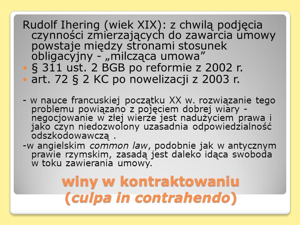 winy w kontraktowaniu (culpa in contrahendo) Rudolf Ihering (wiek XIX): z chwilą podjęcia czynności zmierzających do zawarcia umowy powstaje między stronami stosunek obligacyjny - milcząca umowa § 311 ust.