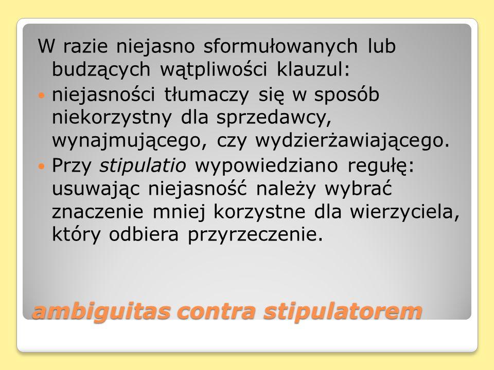 ambiguitas contra stipulatorem W razie niejasno sformułowanych lub budzących wątpliwości klauzul: niejasności tłumaczy się w sposób niekorzystny dla sprzedawcy, wynajmującego, czy wydzierżawiającego.