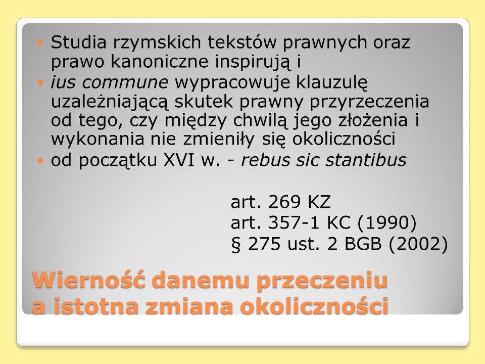 Wierność danemu przeczeniu a istotna zmiana okoliczności Studia rzymskich tekstów prawnych oraz prawo kanoniczne inspirują i ius commune wypracowuje klauzulę uzależniającą skutek prawny przyrzeczenia od tego, czy między chwilą jego złożenia i wykonania nie zmieniły się okoliczności od początku XVI w.