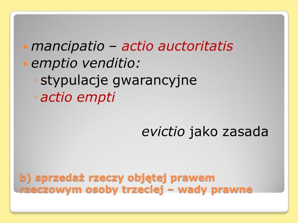 b) sprzedaż rzeczy objętej prawem rzeczowym osoby trzeciej – wady prawne mancipatio – actio auctoritatis emptio venditio: stypulacje gwarancyjne actio empti evictio jako zasada