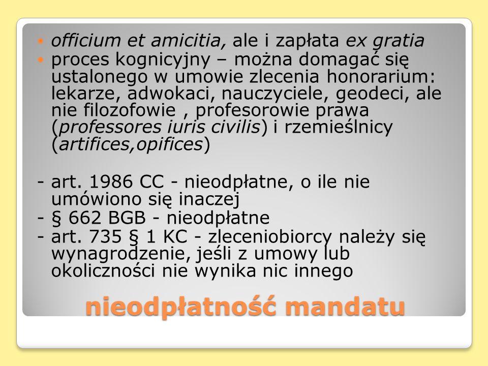 nieodpłatność mandatu officium et amicitia, ale i zapłata ex gratia proces kognicyjny – można domagać się ustalonego w umowie zlecenia honorarium: lekarze, adwokaci, nauczyciele, geodeci, ale nie filozofowie, profesorowie prawa (professores iuris civilis) i rzemieślnicy (artifices,opifices) - art.