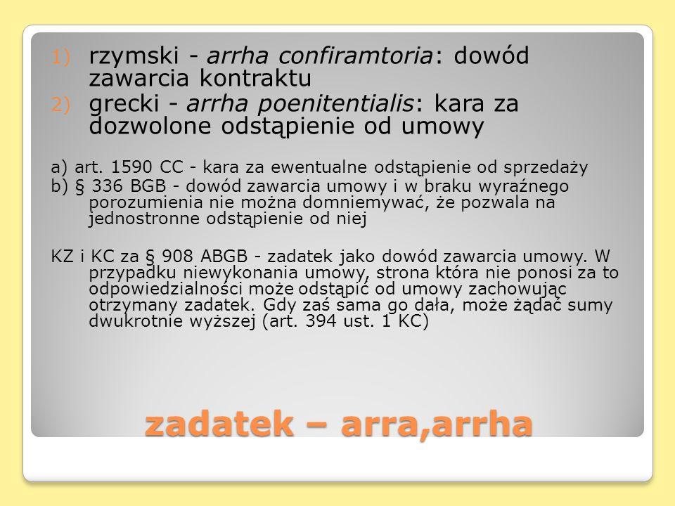 zadatek – arra,arrha 1) rzymski - arrha confiramtoria: dowód zawarcia kontraktu 2) grecki - arrha poenitentialis: kara za dozwolone odstąpienie od umowy a) art.