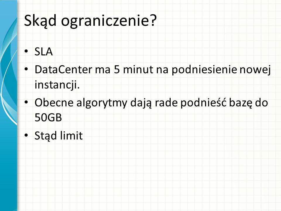 Skąd ograniczenie? SLA DataCenter ma 5 minut na podniesienie nowej instancji. Obecne algorytmy dają rade podnieść bazę do 50GB Stąd limit