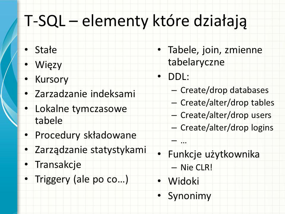 T-SQL – elementy które działają Stałe Więzy Kursory Zarzadzanie indeksami Lokalne tymczasowe tabele Procedury składowane Zarządzanie statystykami Tran