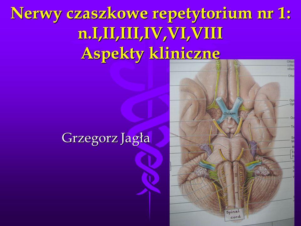 Nerwy czaszkowe repetytorium nr 1: n.I,II,III,IV,VI,VIII Aspekty kliniczne Grzegorz Jagła