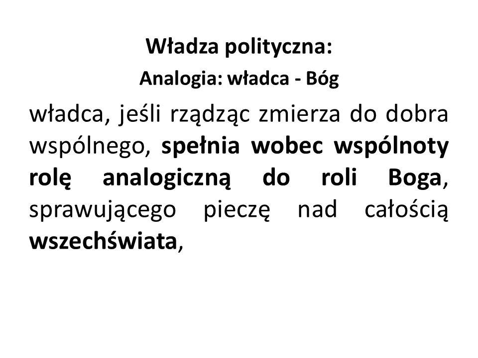 Władza polityczna: Analogia: władca - Bóg władca, jeśli rządząc zmierza do dobra wspólnego, spełnia wobec wspólnoty rolę analogiczną do roli Boga, spr